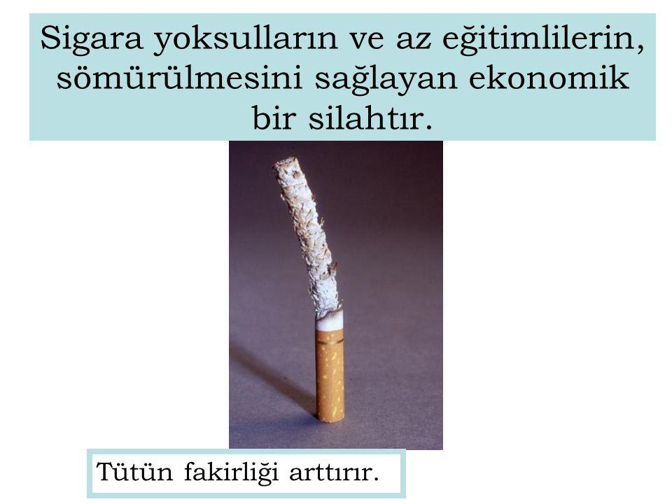 Tütün fakirliği arttırır. Sigara yoksulların ve az eğitimlilerin, sömürülmesini sağlayan ekonomik bir silahtır.