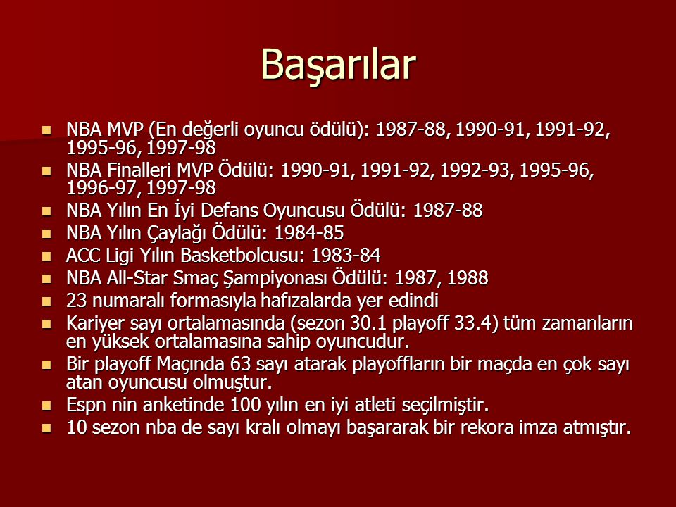 Başarılar NBA MVP (En değerli oyuncu ödülü): 1987-88, 1990-91, 1991-92, 1995-96, 1997-98 NBA MVP (En değerli oyuncu ödülü): 1987-88, 1990-91, 1991-92, 1995-96, 1997-98 NBA Finalleri MVP Ödülü: 1990-91, 1991-92, 1992-93, 1995-96, 1996-97, 1997-98 NBA Finalleri MVP Ödülü: 1990-91, 1991-92, 1992-93, 1995-96, 1996-97, 1997-98 NBA Yılın En İyi Defans Oyuncusu Ödülü: 1987-88 NBA Yılın En İyi Defans Oyuncusu Ödülü: 1987-88 NBA Yılın Çaylağı Ödülü: 1984-85 NBA Yılın Çaylağı Ödülü: 1984-85 ACC Ligi Yılın Basketbolcusu: 1983-84 ACC Ligi Yılın Basketbolcusu: 1983-84 NBA All-Star Smaç Şampiyonası Ödülü: 1987, 1988 NBA All-Star Smaç Şampiyonası Ödülü: 1987, 1988 23 numaralı formasıyla hafızalarda yer edindi 23 numaralı formasıyla hafızalarda yer edindi Kariyer sayı ortalamasında (sezon 30.1 playoff 33.4) tüm zamanların en yüksek ortalamasına sahip oyuncudur.