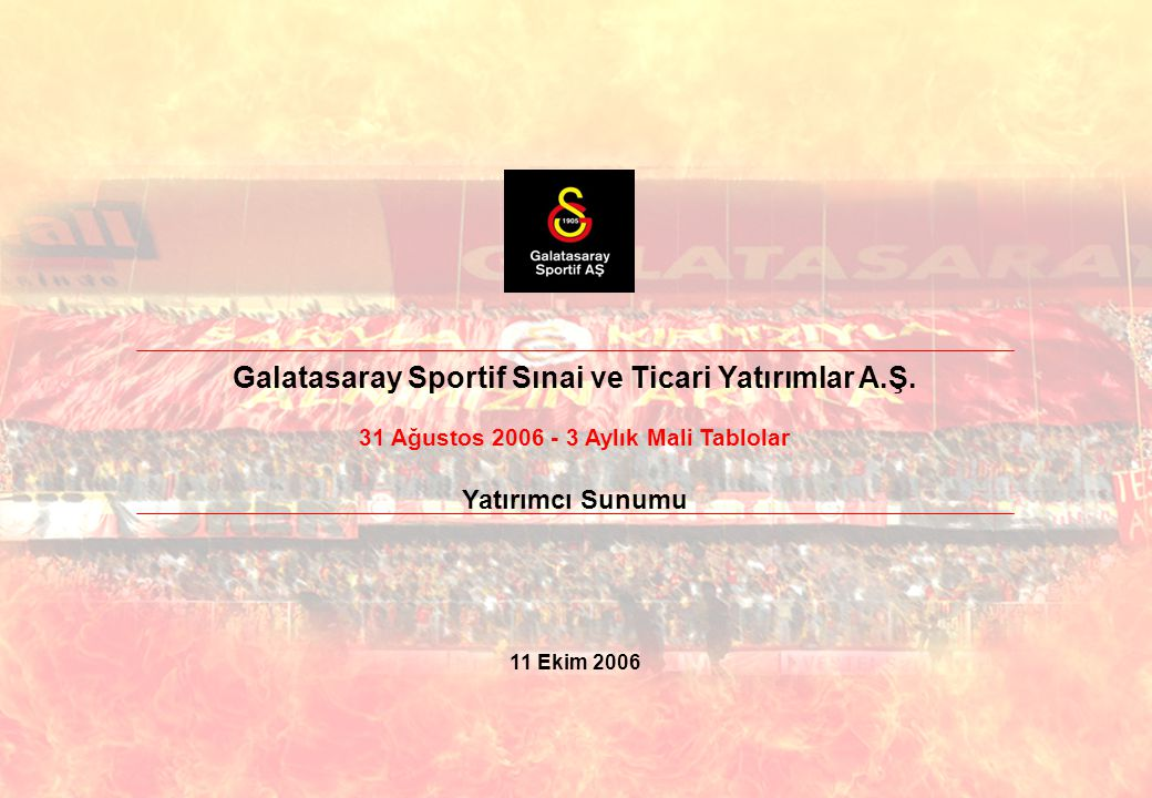 Galatasaray Sportif Sınai ve Ticari Yatırımlar A.Ş. 31 Ağustos 2006 - 3 Aylık Mali Tablolar Yatırımcı Sunumu 11 Ekim 2006