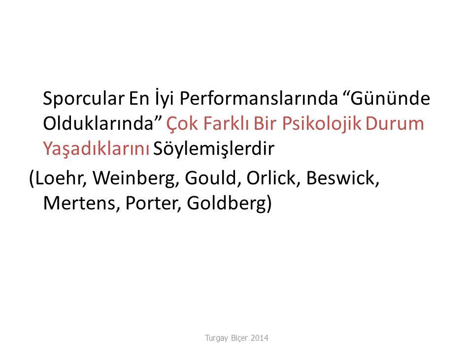 Turgay Biçer 2014 Çok Farklı Bir Psikolojik Durum Yaşadıklarını Sporcular En İyi Performanslarında Gününde Olduklarında Çok Farklı Bir Psikolojik Durum Yaşadıklarını Söylemişlerdir (Loehr, Weinberg, Gould, Orlick, Beswick, Mertens, Porter, Goldberg)