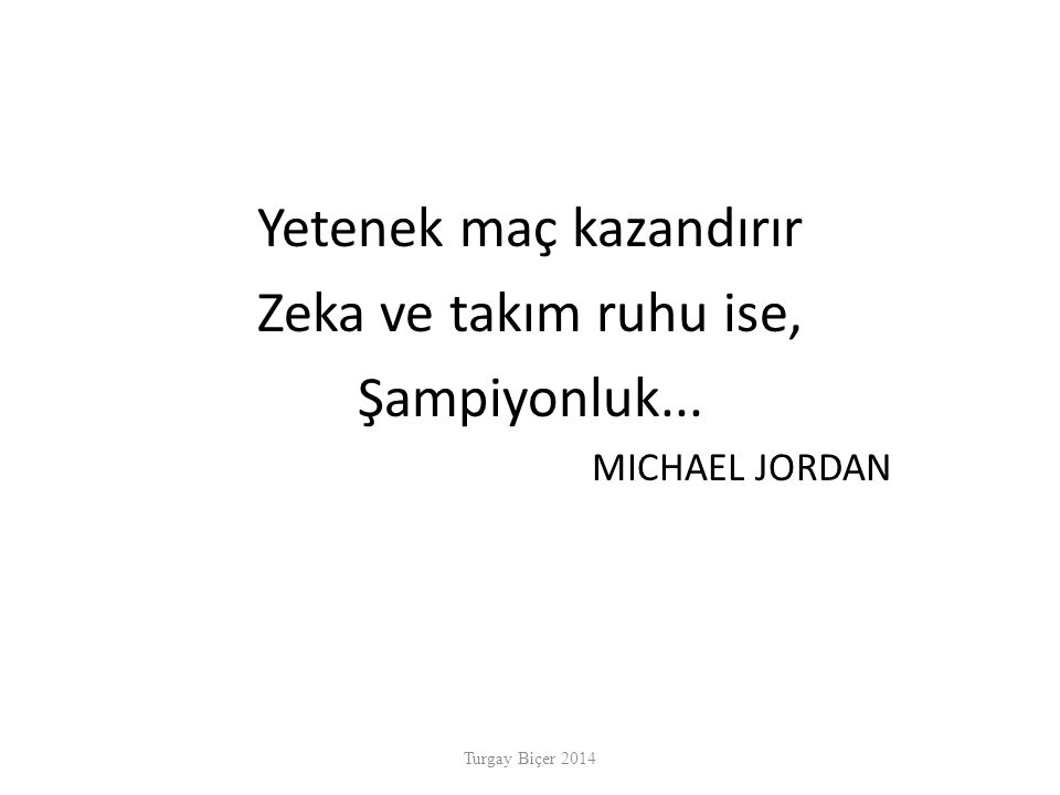 Yetenek maç kazandırır Zeka ve takım ruhu ise, Şampiyonluk... MICHAEL JORDAN Turgay Biçer 2014
