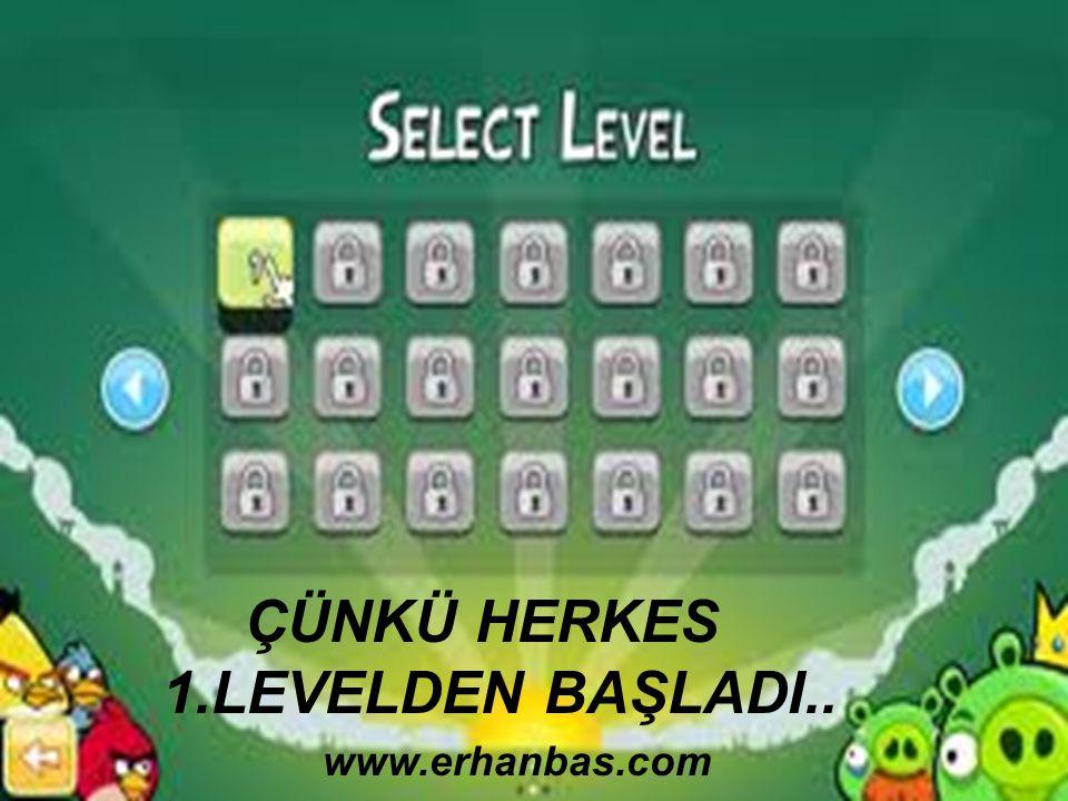 ÇÜNKÜ HERKES 1.LEVELDEN BAŞLADI.. www.erhanbas.com
