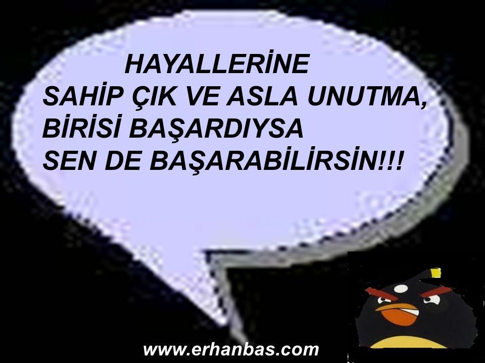 HAYALLERİNE SAHİP ÇIK VE ASLA UNUTMA, BİRİSİ BAŞARDIYSA SEN DE BAŞARABİLİRSİN!!! www.erhanbas.com