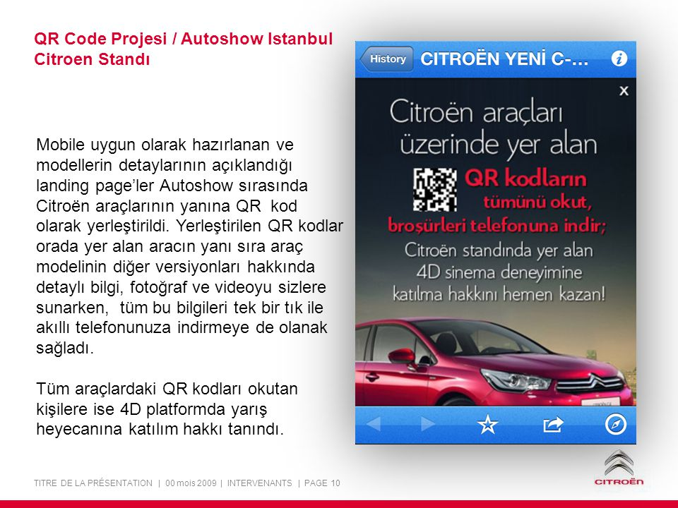 TITRE DE LA PRÉSENTATION | 00 mois 2009 | INTERVENANTS | PAGE 10 QR Code Projesi / Autoshow Istanbul Citroen Standı Mobile uygun olarak hazırlanan ve modellerin detaylarının açıklandığı landing page'ler Autoshow sırasında Citroën araçlarının yanına QR kod olarak yerleştirildi.