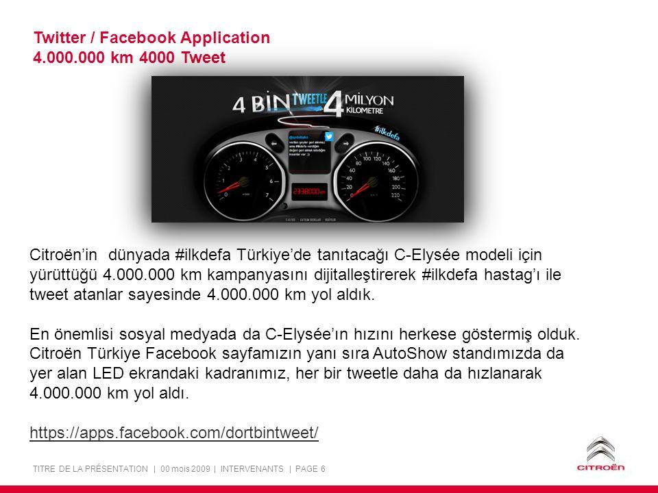 TITRE DE LA PRÉSENTATION | 00 mois 2009 | INTERVENANTS | PAGE 6 Twitter / Facebook Application 4.000.000 km 4000 Tweet Citroën'in dünyada #ilkdefa Türkiye'de tanıtacağı C-Elysée modeli için yürüttüğü 4.000.000 km kampanyasını dijitalleştirerek #ilkdefa hastag'ı ile tweet atanlar sayesinde 4.000.000 km yol aldık.