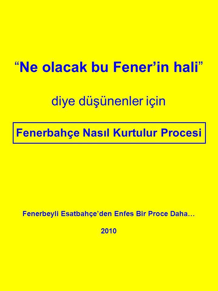 Ne olacak bu Fener'in hali diye düşünenler için Fenerbahçe Nasıl Kurtulur Procesi Fenerbeyli Esatbahçe'den Enfes Bir Proce Daha… 2010