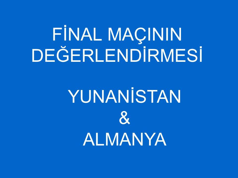 FİNAL MAÇININ DEĞERLENDİRMESİ YUNANİSTAN & ALMANYA