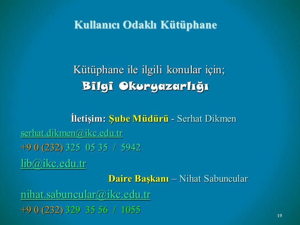 Kullanıcı Odaklı Kütüphane Kütüphane ile ilgili konular için; Kütüphane ile ilgili konular için; Bilgi Okuryazarlığı Bilgi Okuryazarlığı İletişim: Şube Müdürü - Serhat Dikmen İletişim: Şube Müdürü - Serhat Dikmen serhat.dikmen@ikc.edu.tr +9 0 (232) 325 05 35 / 5942 lib@ikc.edu.tr Daire Başkanı – Nihat Sabuncular Daire Başkanı – Nihat Sabuncular nihat.sabuncular@ikc.edu.tr nihat.sabuncular@ikc.edu.tr +9 0 (232) 329 35 56 / 1055 19