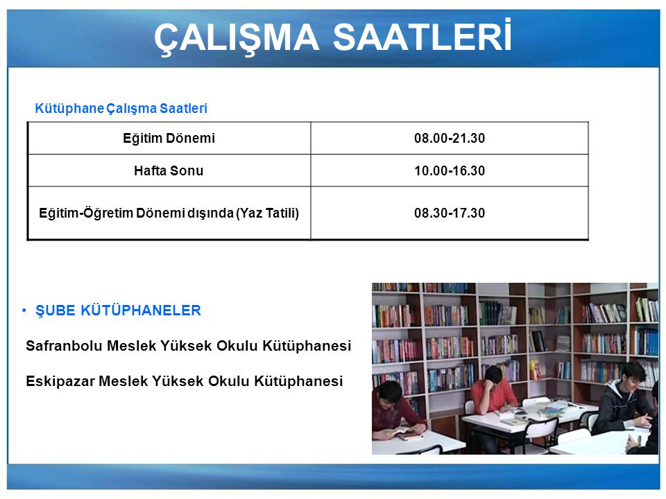 ÇALIŞMA SAATLERİ Eğitim Dönemi08.00-21.30 Hafta Sonu10.00-16.30 Eğitim-Öğretim Dönemi dışında (Yaz Tatili)08.30-17.30 Kütüphane Çalışma Saatleri ŞUBE KÜTÜPHANELER Safranbolu Meslek Yüksek Okulu Kütüphanesi Eskipazar Meslek Yüksek Okulu Kütüphanesi