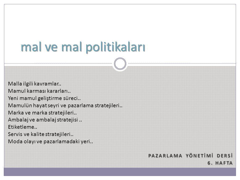 PAZARLAMA YÖNETİMİ DERSİ 6. HAFTA mal ve mal politikaları Malla ilgili kavramlar.. Mamul karması kararları.. Yeni mamul geliştirme süreci.. Mamulün ha