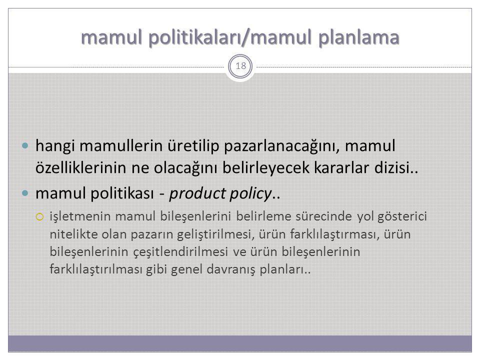 mamul politikaları/mamul planlama 18 hangi mamullerin üretilip pazarlanacağını, mamul özelliklerinin ne olacağını belirleyecek kararlar dizisi.. mamul