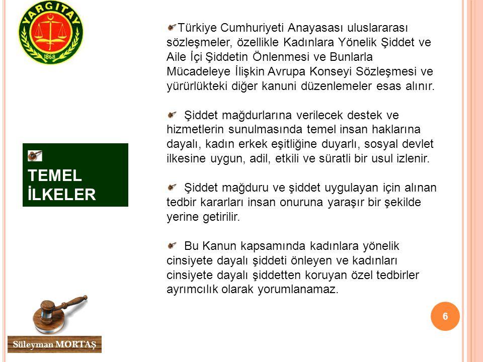 6 Süleyman MORTA Ş TEMEL İLKELER Türkiye Cumhuriyeti Anayasası uluslararası sözleşmeler, özellikle Kadınlara Yönelik Şiddet ve Aile İçi Şiddetin Önlenmesi ve Bunlarla Mücadeleye İlişkin Avrupa Konseyi Sözleşmesi ve yürürlükteki diğer kanuni düzenlemeler esas alınır.