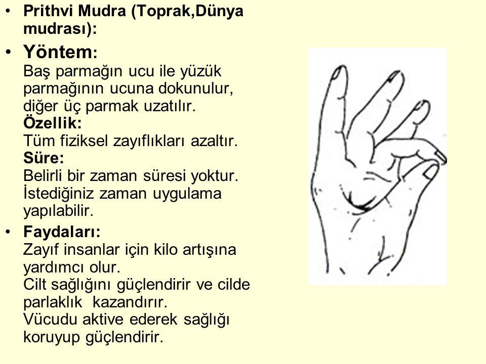 Prithvi Mudra (Toprak,Dünya mudrası): Yöntem : Baş parmağın ucu ile yüzük parmağının ucuna dokunulur, diğer üç parmak uzatılır. Özellik: Tüm fiziksel