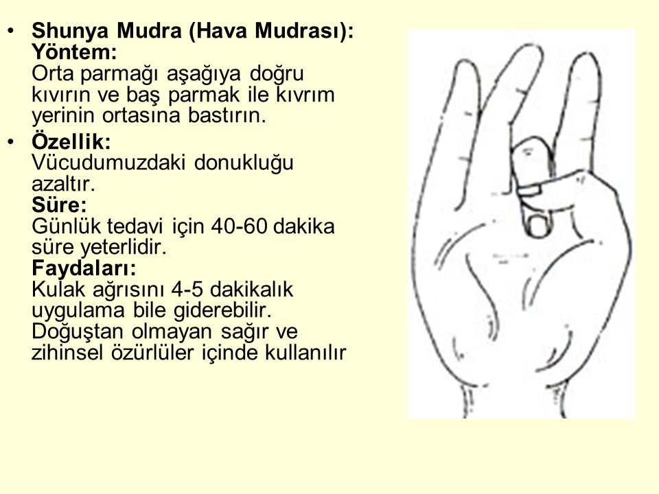 Shunya Mudra (Hava Mudrası): Yöntem: Orta parmağı aşağıya doğru kıvırın ve baş parmak ile kıvrım yerinin ortasına bastırın. Özellik: Vücudumuzdaki don