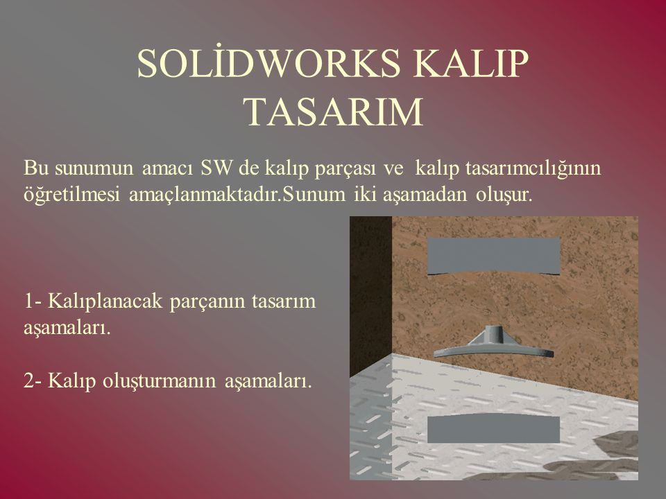 SOLİDWORKS KALIP TASARIM Bu sunumun amacı SW de kalıp parçası ve kalıp tasarımcılığının öğretilmesi amaçlanmaktadır.Sunum iki aşamadan oluşur.