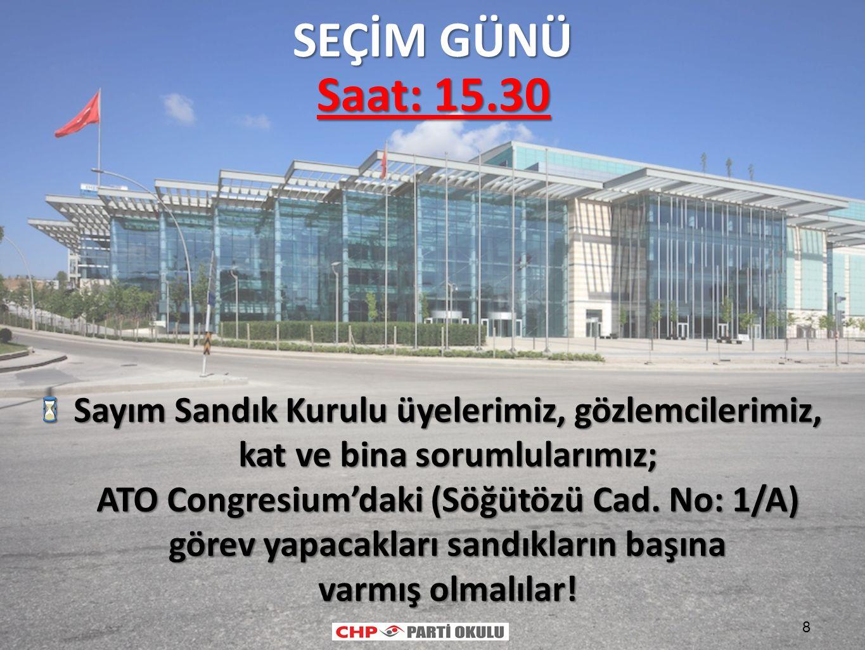 8 Saat: 15.30 Sayım Sandık Kurulu üyelerimiz, gözlemcilerimiz, kat ve bina sorumlularımız; ATO Congresium'daki (Söğütözü Cad. No: 1/A) görev yapacakla