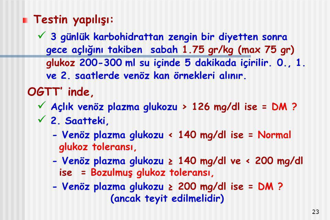 23 Testin yapılışı: 3 günlük karbohidrattan zengin bir diyetten sonra gece açlığını takiben sabah 1.75 gr/kg (max 75 gr) glukoz 200-300 ml su içinde 5