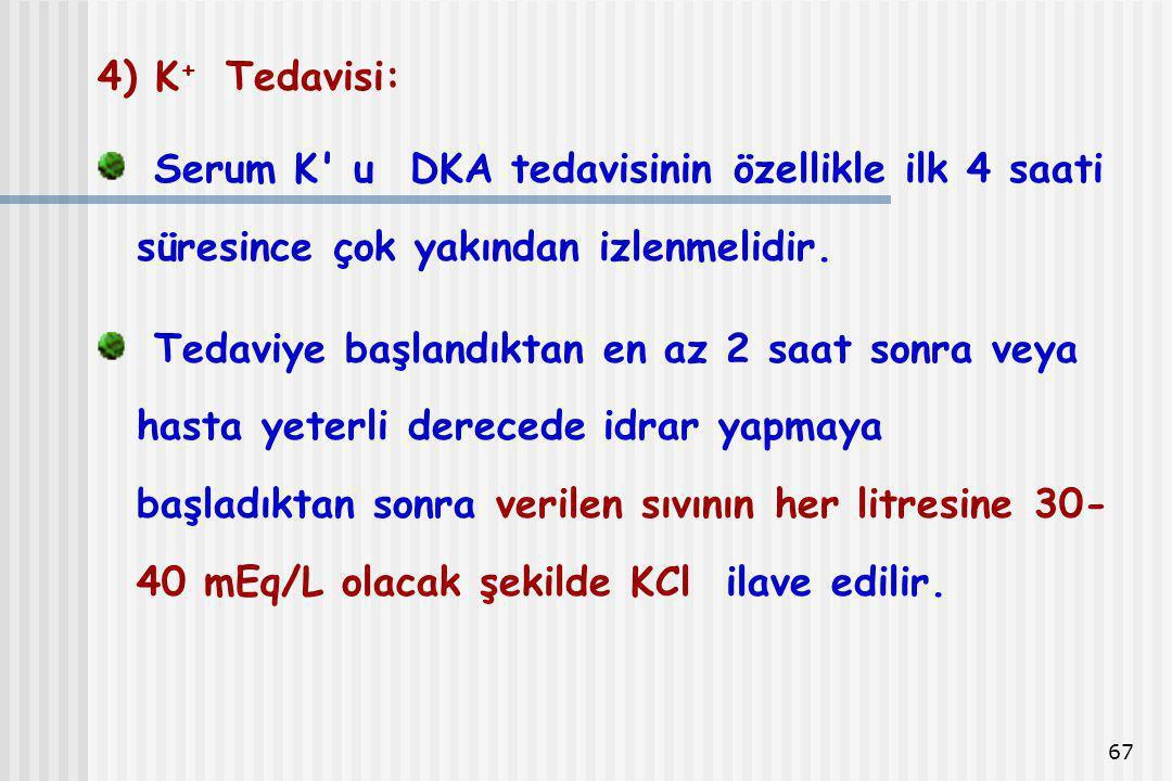 67 4) K + Tedavisi: Serum K' u DKA tedavisinin özellikle ilk 4 saati süresince çok yakından izlenmelidir. Tedaviye başlandıktan en az 2 saat sonra vey
