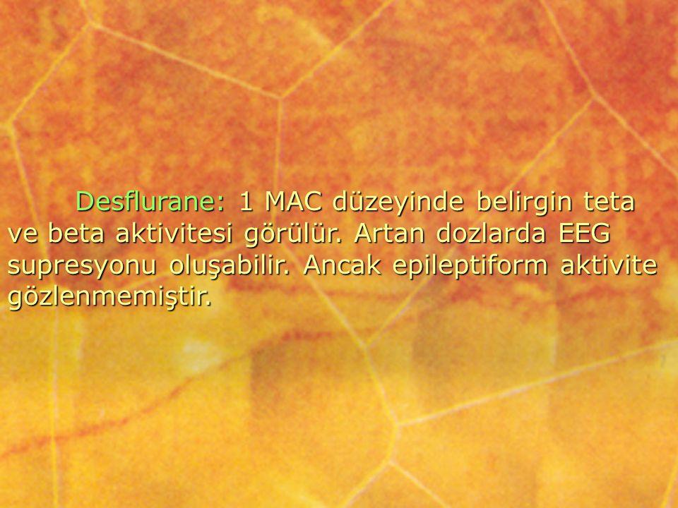 Desflurane: 1 MAC düzeyinde belirgin teta ve beta aktivitesi görülür. Artan dozlarda EEG supresyonu oluşabilir. Ancak epileptiform aktivite gözlenmemi