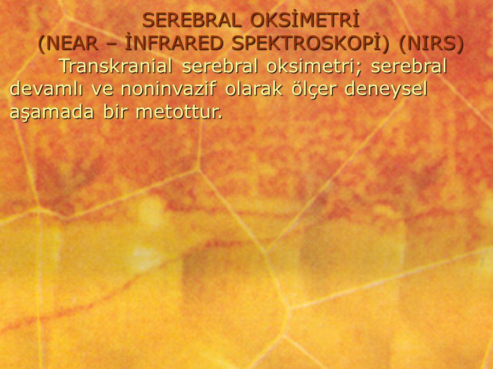 SEREBRAL OKSİMETRİ (NEAR – İNFRARED SPEKTROSKOPİ) (NIRS) Transkranial serebral oksimetri; serebral devamlı ve noninvazif olarak ölçer deneysel aşamada