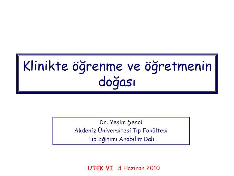 Klinikte öğrenme ve öğretmenin doğası Dr. Yeşim Şenol Akdeniz Üniversitesi Tıp Fakültesi Tıp Eğitimi Anabilim Dalı UTEK VI 3 Haziran 2010