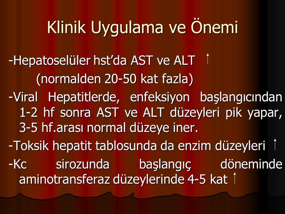 Klinik Uygulama ve Önemi -Hepatoselüler hst'da AST ve ALT (normalden 20-50 kat fazla) (normalden 20-50 kat fazla) -Viral Hepatitlerde, enfeksiyon başlangıcından 1-2 hf sonra AST ve ALT düzeyleri pik yapar, 3-5 hf.arası normal düzeye iner.