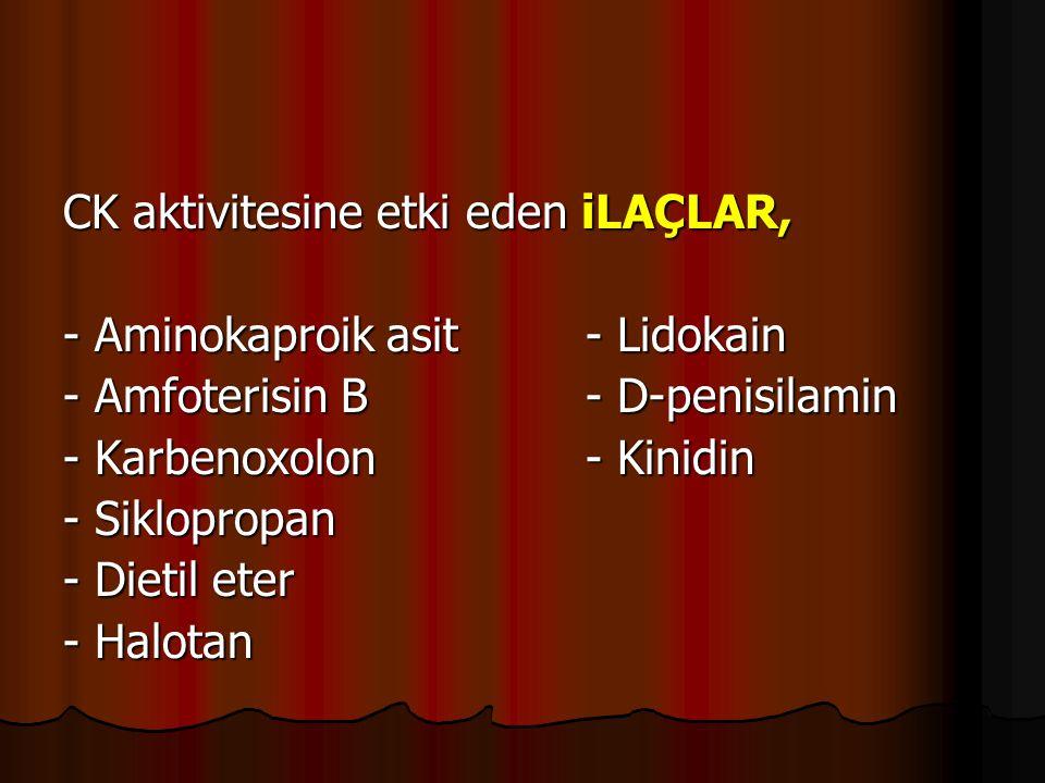 CK aktivitesine etki eden iLAÇLAR, - Aminokaproik asit- Lidokain - Amfoterisin B- D-penisilamin - Karbenoxolon- Kinidin - Siklopropan - Dietil eter - Halotan