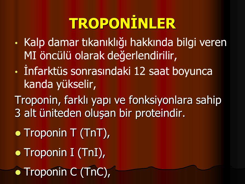 TROPONİNLER Kalp damar tıkanıklığı hakkında bilgi veren MI öncülü olarak değerlendirilir, İnfarktüs sonrasındaki 12 saat boyunca kanda yükselir, Troponin, farklı yapı ve fonksiyonlara sahip 3 alt üniteden oluşan bir proteindir.