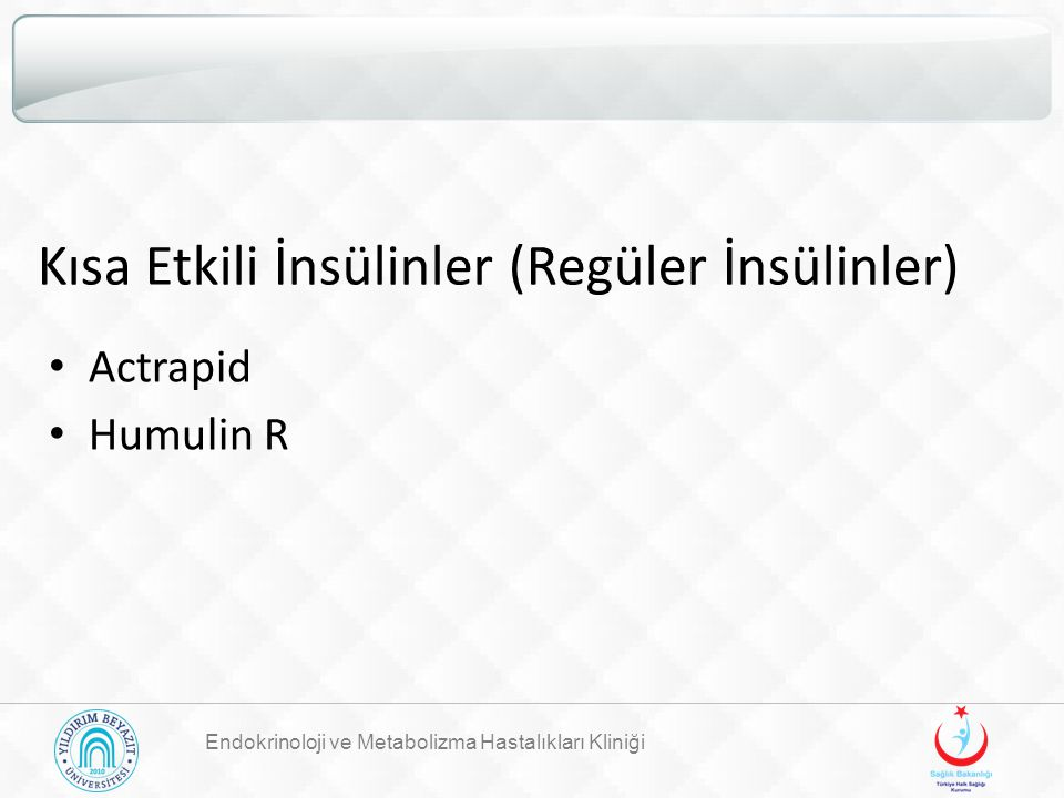 Kısa Etkili İnsülinler (Regüler İnsülinler) Actrapid Humulin R Endokrinoloji ve Metabolizma Hastalıkları Kliniği