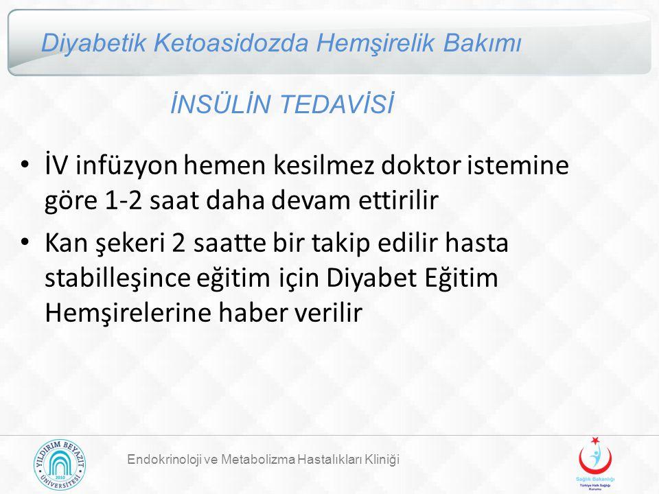 Endokrinoloji ve Metabolizma Hastalıkları Kliniği Diyabetik Ketoasidozda Hemşirelik Bakımı İNSÜLİN TEDAVİSİ İV infüzyon hemen kesilmez doktor istemine