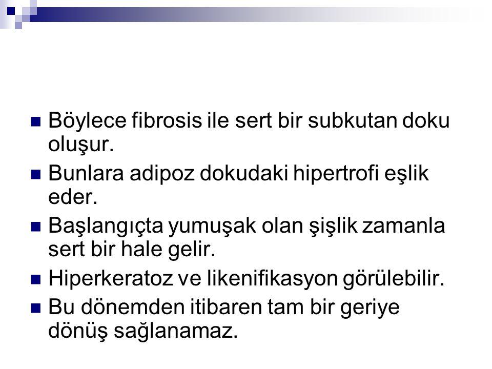 Böylece fibrosis ile sert bir subkutan doku oluşur. Bunlara adipoz dokudaki hipertrofi eşlik eder. Başlangıçta yumuşak olan şişlik zamanla sert bir ha