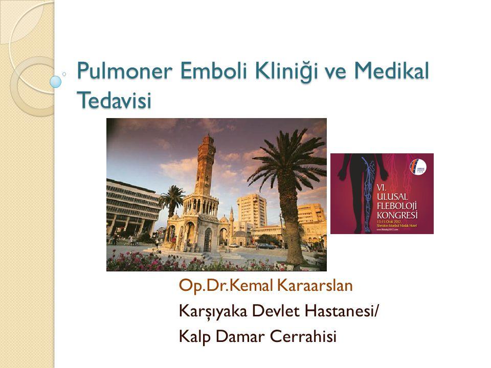 Pulmoner Emboli Klini ğ i ve Medikal Tedavisi Op.Dr.Kemal Karaarslan Karşıyaka Devlet Hastanesi/ Kalp Damar Cerrahisi