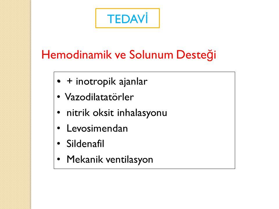 TEDAV İ + inotropik ajanlar Vazodilatatörler nitrik oksit inhalasyonu Levosimendan Sildenafil Mekanik ventilasyon Hemodinamik ve Solunum Deste ğ i