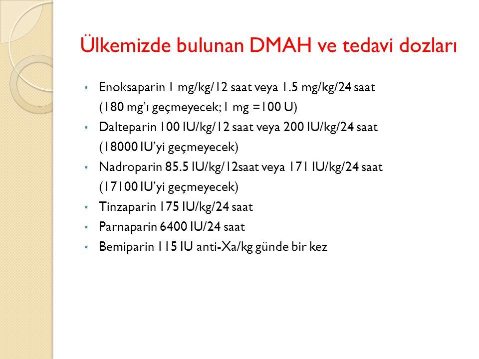 Ülkemizde bulunan DMAH ve tedavi dozları Enoksaparin 1 mg/kg/12 saat veya 1.5 mg/kg/24 saat (180 mg'ı geçmeyecek; 1 mg =100 U) Dalteparin 100 IU/kg/12