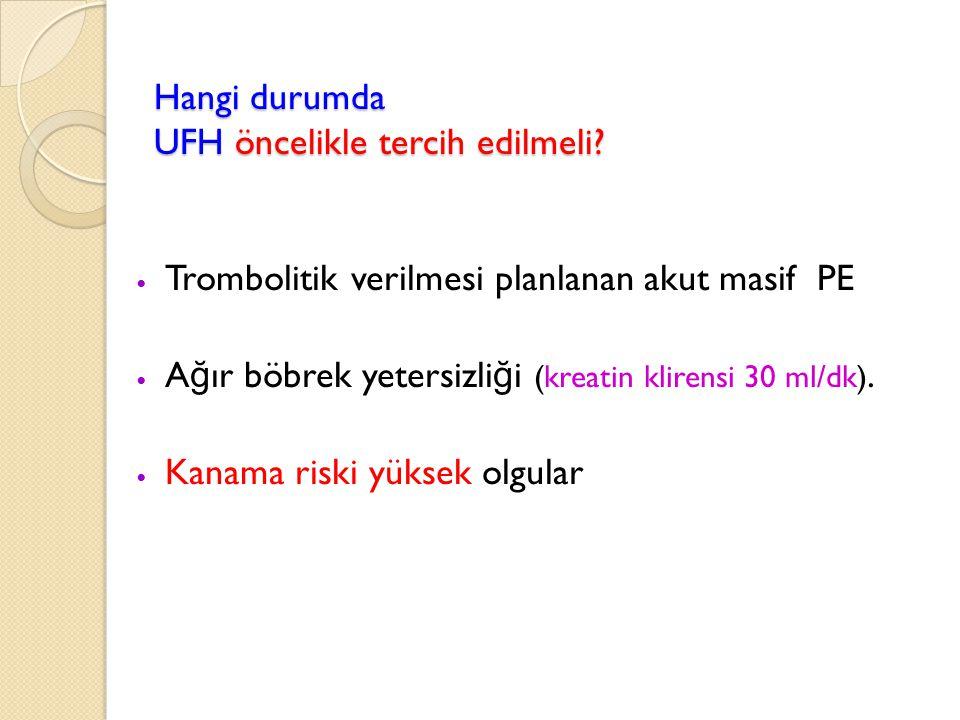 Hangi durumda UFH öncelikle tercih edilmeli? Trombolitik verilmesi planlanan akut masif PE A ğ ır böbrek yetersizli ğ i (kreatin klirensi 30 ml/dk). K