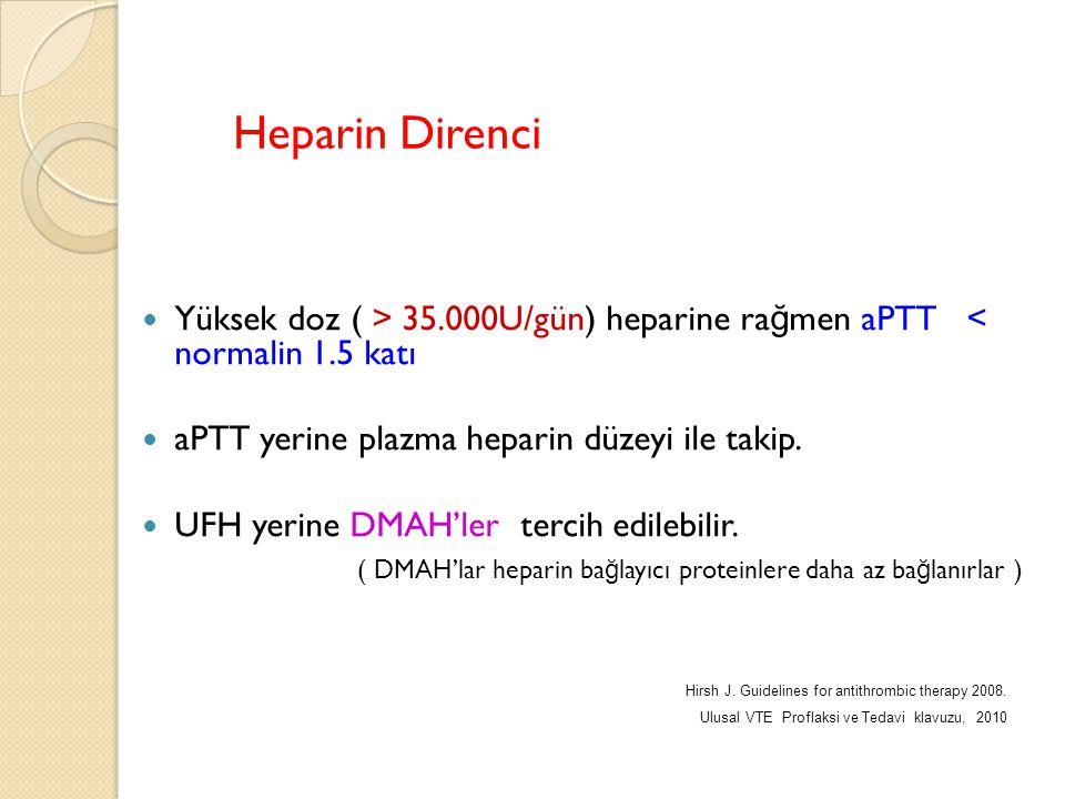 Heparin Direnci Yüksek doz ( > 35.000U/gün) heparine ra ğ men aPTT < normalin 1.5 katı aPTT yerine plazma heparin düzeyi ile takip. UFH yerine DMAH'le