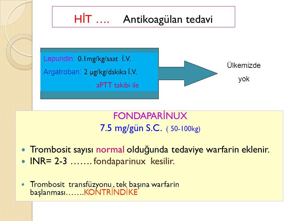 H İ T …. Antikoagülan tedavi Lepuridin: 0.1mg/kg/saat İ.V. Argatroban: 2 µg/kg/dakika İ.V. aPTT takibi ile Ülkemizde yok FONDAPAR İ NUX 7.5 mg/gün S.C