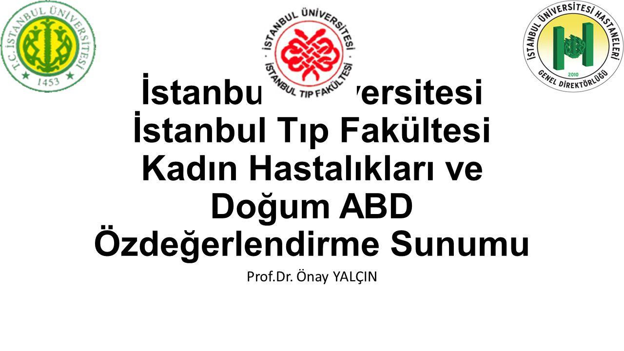 İstanbul Üniversitesi İstanbul Tıp Fakültesi Kadın Hastalıkları ve Doğum ABD Özdeğerlendirme Sunumu Prof.Dr. Önay YALÇIN