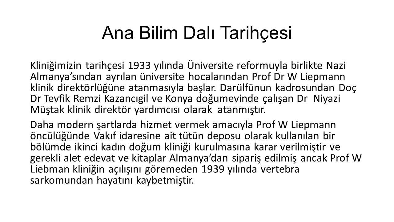 Ana Bilim Dalı Tarihçesi Kliniğimizin tarihçesi 1933 yılında Üniversite reformuyla birlikte Nazi Almanya'sından ayrılan üniversite hocalarından Prof Dr W Liepmann klinik direktörlüğüne atanmasıyla başlar.