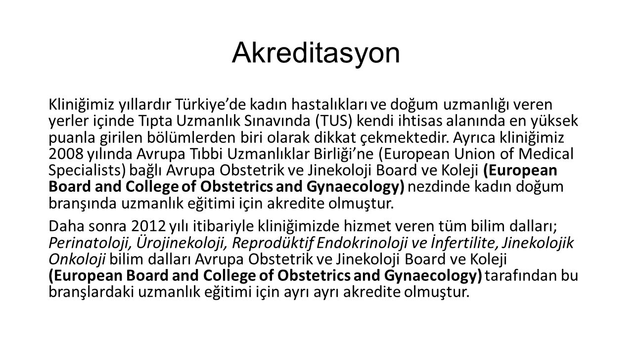 Akreditasyon Kliniğimiz yıllardır Türkiye'de kadın hastalıkları ve doğum uzmanlığı veren yerler içinde Tıpta Uzmanlık Sınavında (TUS) kendi ihtisas al