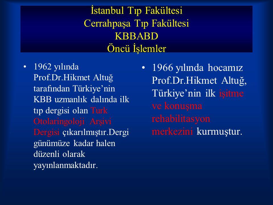 İstanbul Tıp Fakültesi Cerrahpaşa Tıp Fakültesi KBBABD Öncü İşlemler 1962 yılında Prof.Dr.Hikmet Altuğ tarafından Türkiye'nin KBB uzmanlık dalında ilk