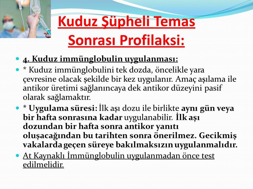 4. Kuduz immünglobulin uygulanması: * Kuduz immünglobulini tek dozda, öncelikle yara çevresine olacak şekilde bir kez uygulanır. Amaç aşılama ile anti