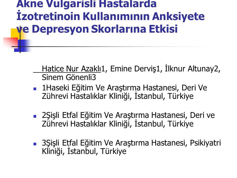Akne Vulgarisli Hastalarda İzotretinoin Kullanımının Anksiyete ve Depresyon Skorlarına Etkisi Hatice Nur Azaklı1, Emine Derviş1, İlknur Altunay2, Sine
