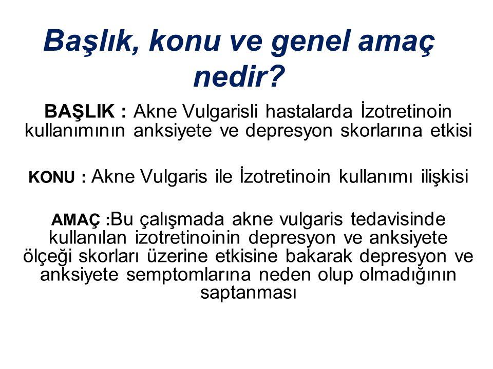 Başlık, konu ve genel amaç nedir? BAŞLIK : Akne Vulgarisli hastalarda İzotretinoin kullanımının anksiyete ve depresyon skorlarına etkisi KONU : Akne V