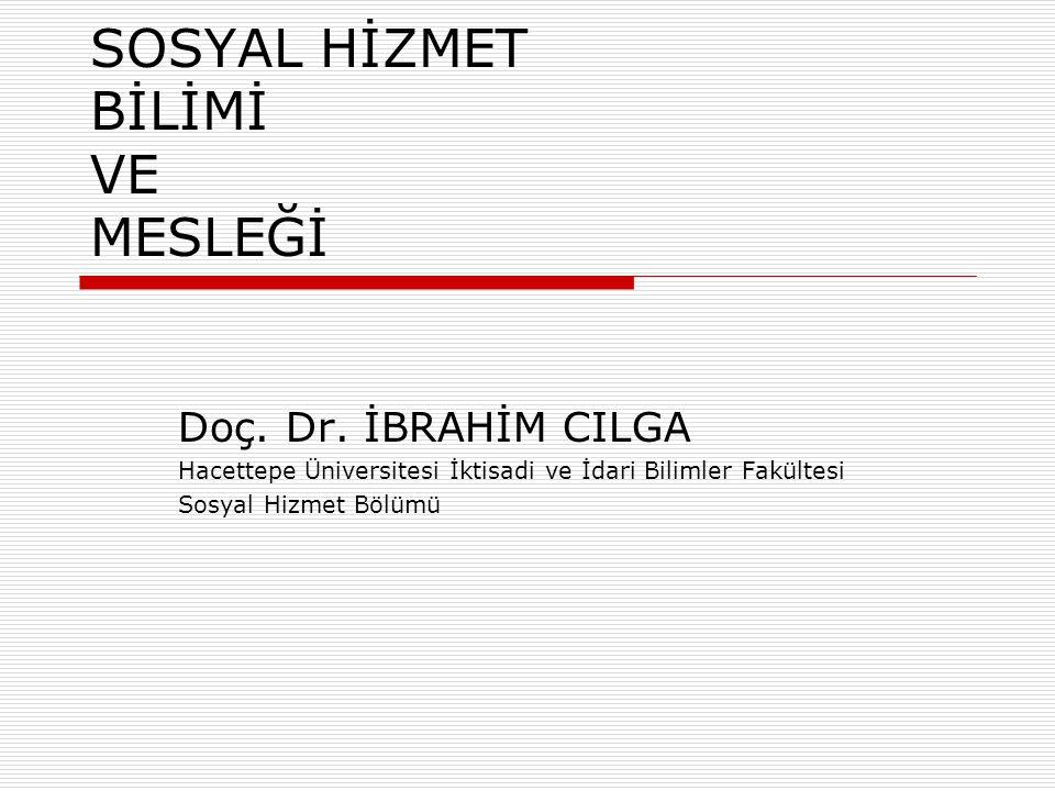 SOSYAL HİZMET BİLİMİ VE MESLEĞİ Doç. Dr. İBRAHİM CILGA Hacettepe Üniversitesi İktisadi ve İdari Bilimler Fakültesi Sosyal Hizmet Bölümü
