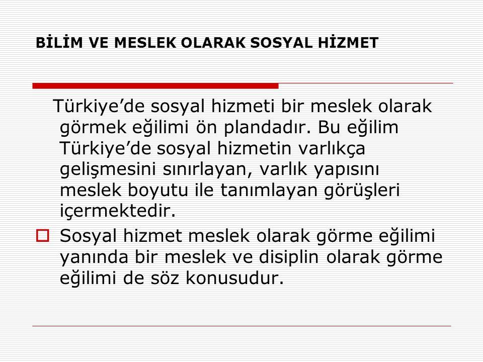 BİLİM VE MESLEK OLARAK SOSYAL HİZMET Türkiye'de sosyal hizmeti bir meslek olarak görmek eğilimi ön plandadır. Bu eğilim Türkiye'de sosyal hizmetin var