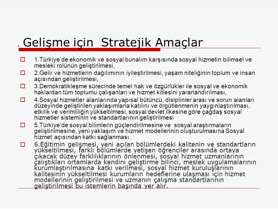 . Gelişme için Stratejik Amaçlar  1.Türkiye'de ekonomik ve sosyal bunalım karşısında sosyal hizmetin bilimsel ve mesleki rolünün geliştirilmesi,  2.