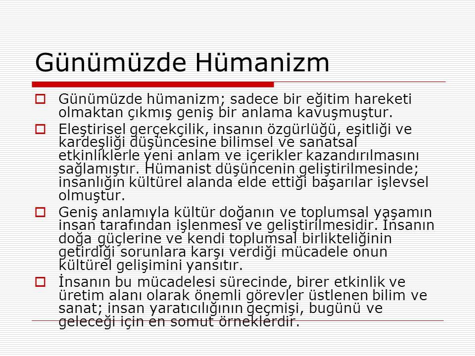 Günümüzde Hümanizm  Günümüzde hümanizm; sadece bir eğitim hareketi olmaktan çıkmış geniş bir anlama kavuşmuştur.  Eleştirisel gerçekçilik, insanın ö
