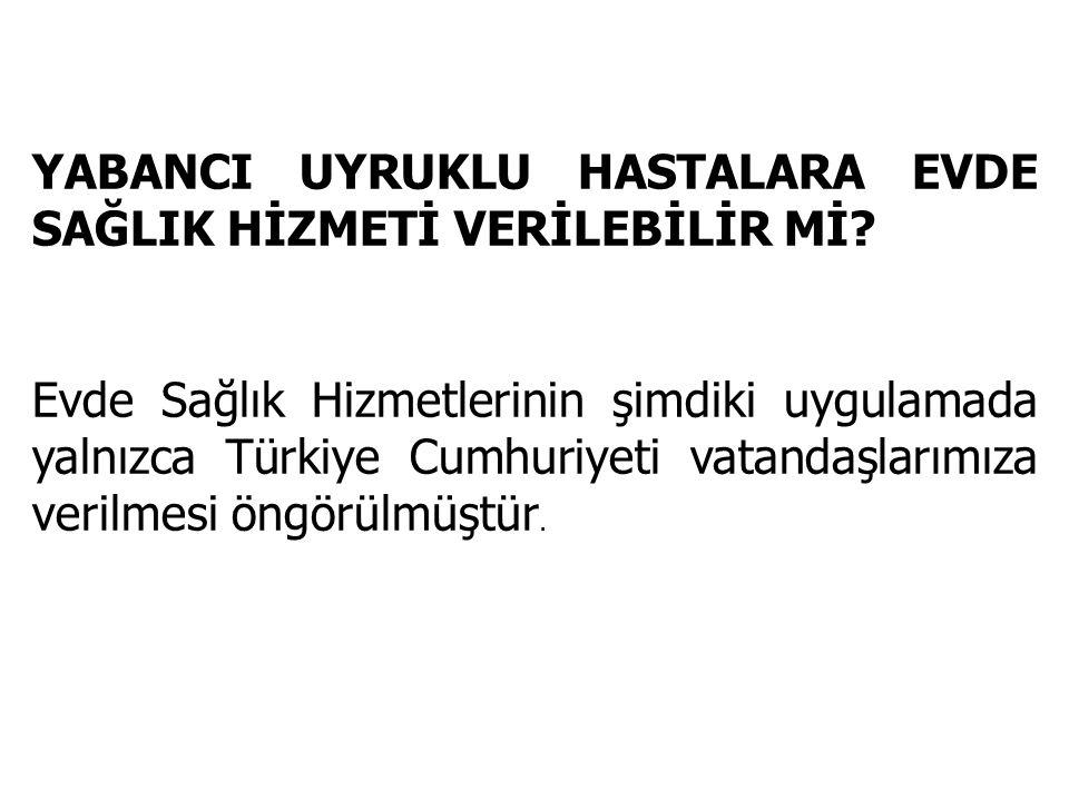 YABANCI UYRUKLU HASTALARA EVDE SAĞLIK HİZMETİ VERİLEBİLİR Mİ? Evde Sağlık Hizmetlerinin şimdiki uygulamada yalnızca Türkiye Cumhuriyeti vatandaşlarımı