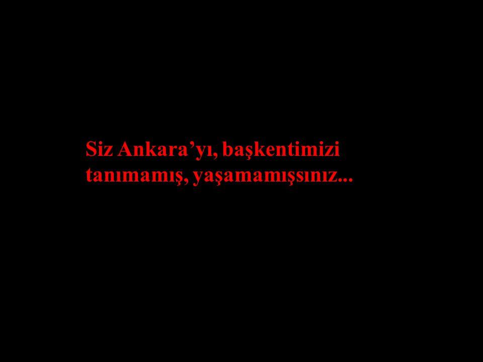 Siz Ankara'yı, başkentimizi tanımamış, yaşamamışsınız...